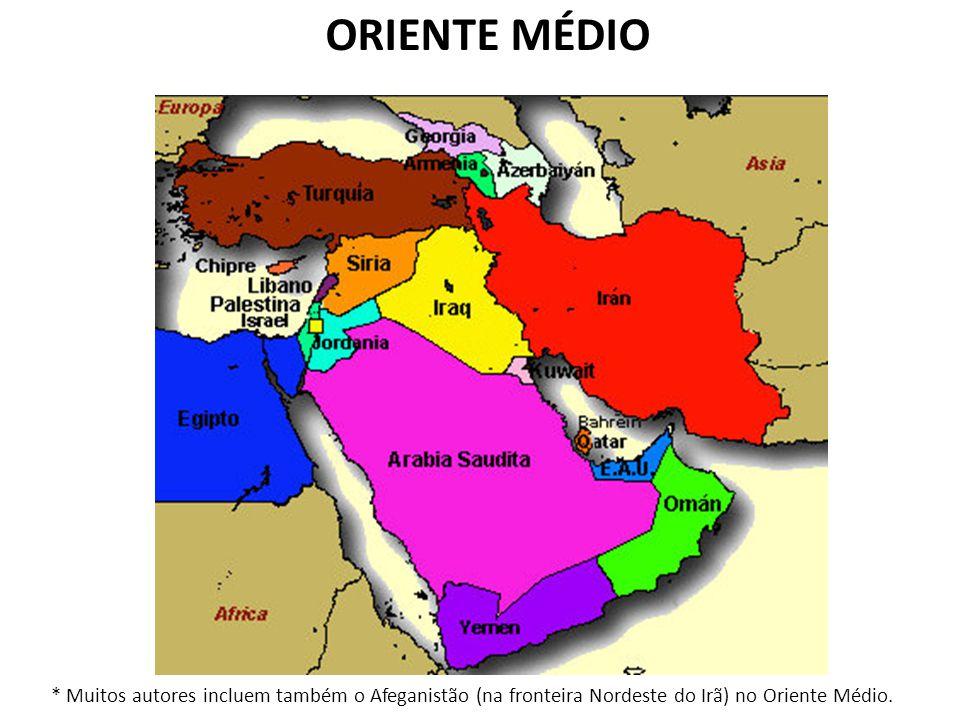 ORIENTE MÉDIO * Muitos autores incluem também o Afeganistão (na fronteira Nordeste do Irã) no Oriente Médio.