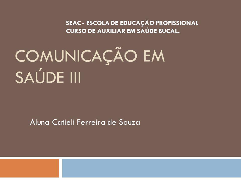 COMUNICAÇÃO EM SAÚDE III Aluna Catieli Ferreira de Souza SEAC - ESCOLA DE EDUCAÇÃO PROFISSIONAL CURSO DE AUXILIAR EM SAÚDE BUCAL.