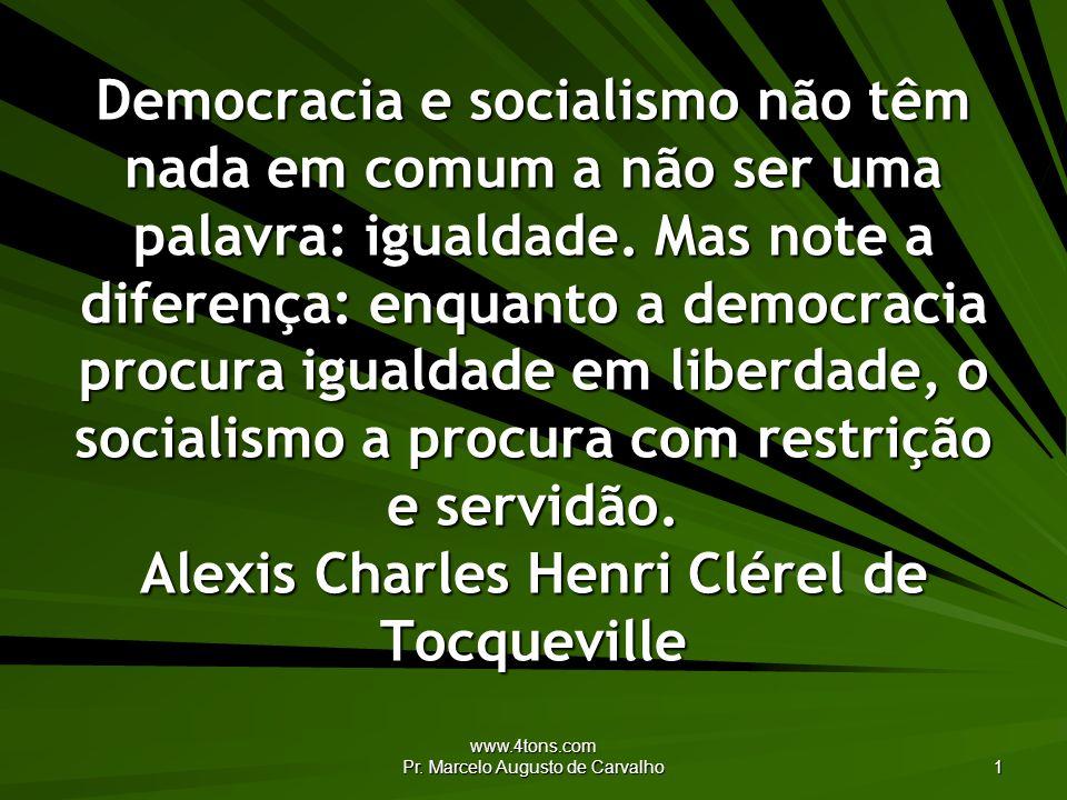 www.4tons.com Pr. Marcelo Augusto de Carvalho 1 Democracia e socialismo não têm nada em comum a não ser uma palavra: igualdade. Mas note a diferença: