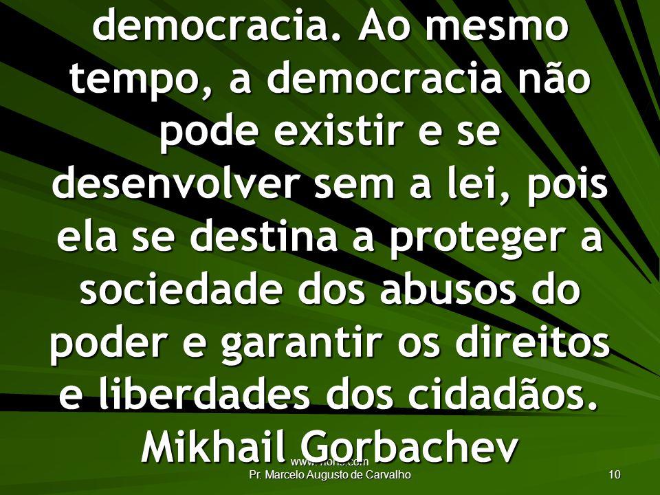 www.4tons.com Pr. Marcelo Augusto de Carvalho 10 Não pode haver observância da lei sem democracia. Ao mesmo tempo, a democracia não pode existir e se