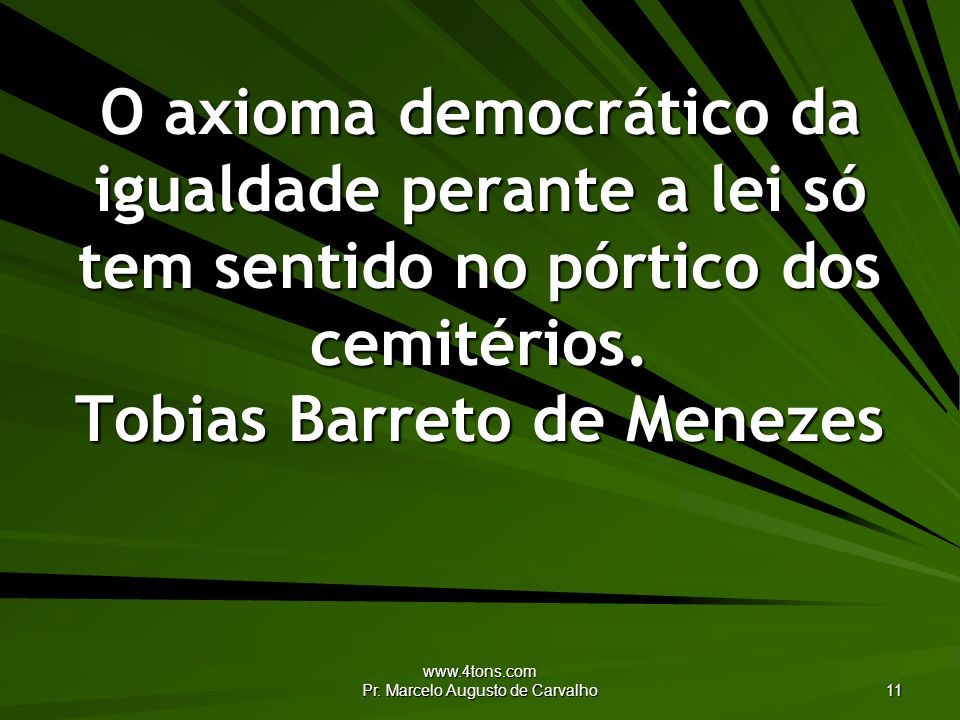 www.4tons.com Pr. Marcelo Augusto de Carvalho 11 O axioma democrático da igualdade perante a lei só tem sentido no pórtico dos cemitérios. Tobias Barr