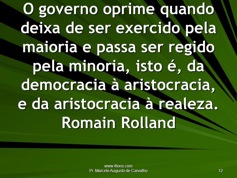 www.4tons.com Pr. Marcelo Augusto de Carvalho 12 O governo oprime quando deixa de ser exercido pela maioria e passa ser regido pela minoria, isto é, d