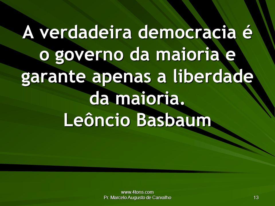 www.4tons.com Pr. Marcelo Augusto de Carvalho 13 A verdadeira democracia é o governo da maioria e garante apenas a liberdade da maioria. Leôncio Basba