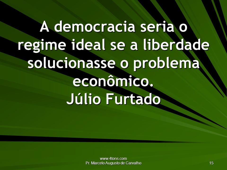 www.4tons.com Pr. Marcelo Augusto de Carvalho 15 A democracia seria o regime ideal se a liberdade solucionasse o problema econômico. Júlio Furtado
