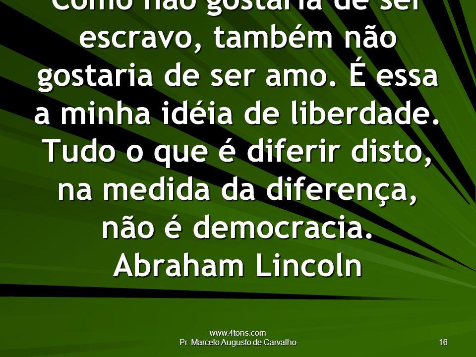www.4tons.com Pr. Marcelo Augusto de Carvalho 16 Como não gostaria de ser escravo, também não gostaria de ser amo. É essa a minha idéia de liberdade.