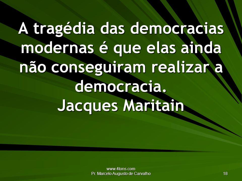 www.4tons.com Pr. Marcelo Augusto de Carvalho 18 A tragédia das democracias modernas é que elas ainda não conseguiram realizar a democracia. Jacques M