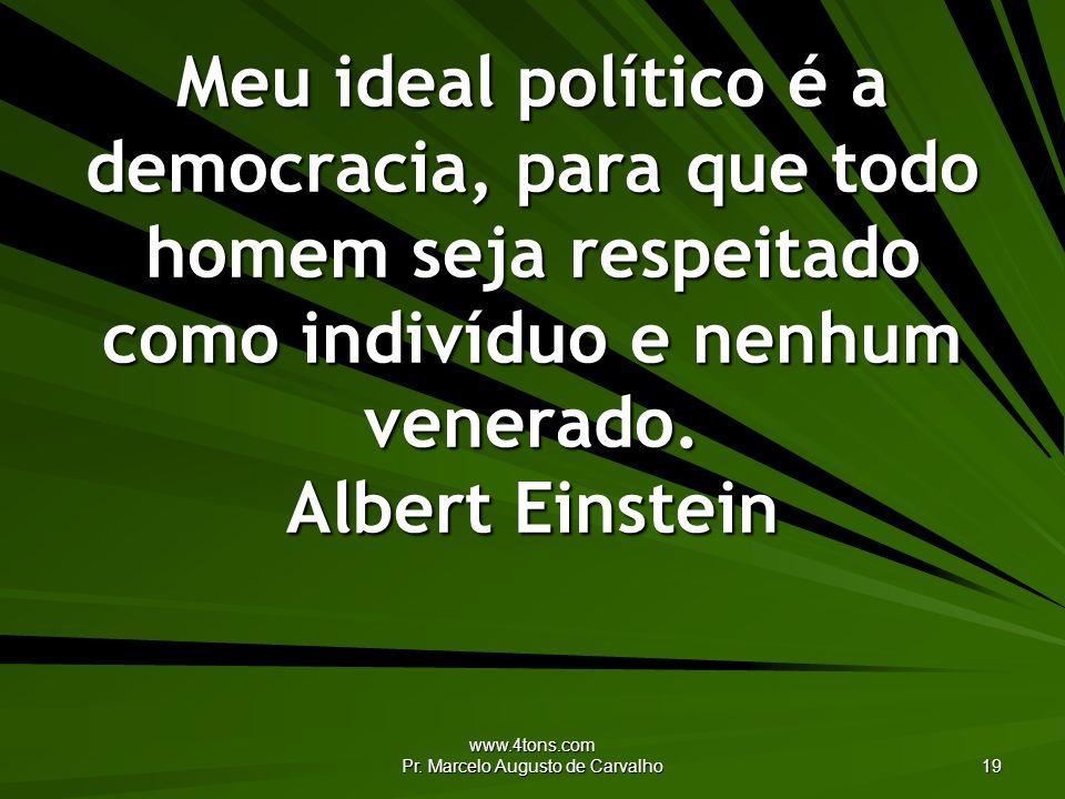 www.4tons.com Pr. Marcelo Augusto de Carvalho 19 Meu ideal político é a democracia, para que todo homem seja respeitado como indivíduo e nenhum venera