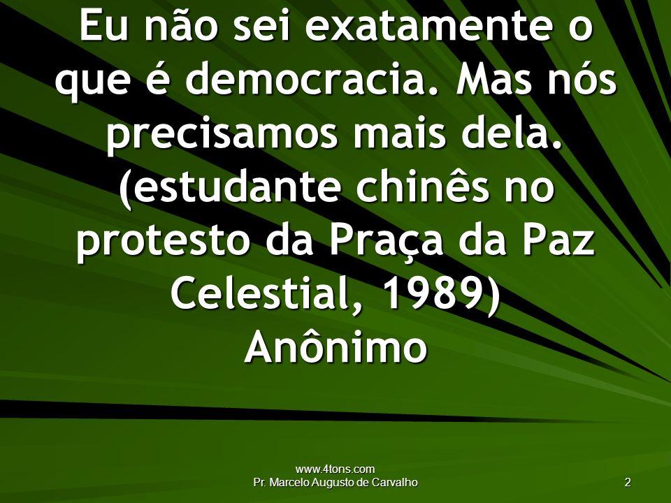www.4tons.com Pr. Marcelo Augusto de Carvalho 2 Eu não sei exatamente o que é democracia. Mas nós precisamos mais dela. (estudante chinês no protesto