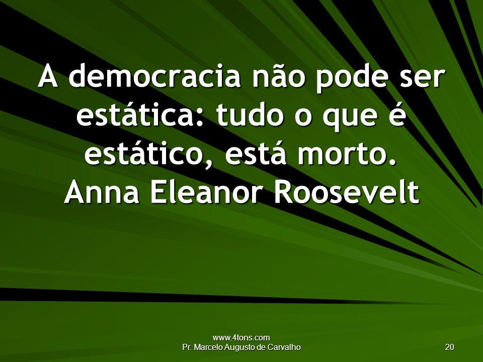 www.4tons.com Pr. Marcelo Augusto de Carvalho 20 A democracia não pode ser estática: tudo o que é estático, está morto. Anna Eleanor Roosevelt