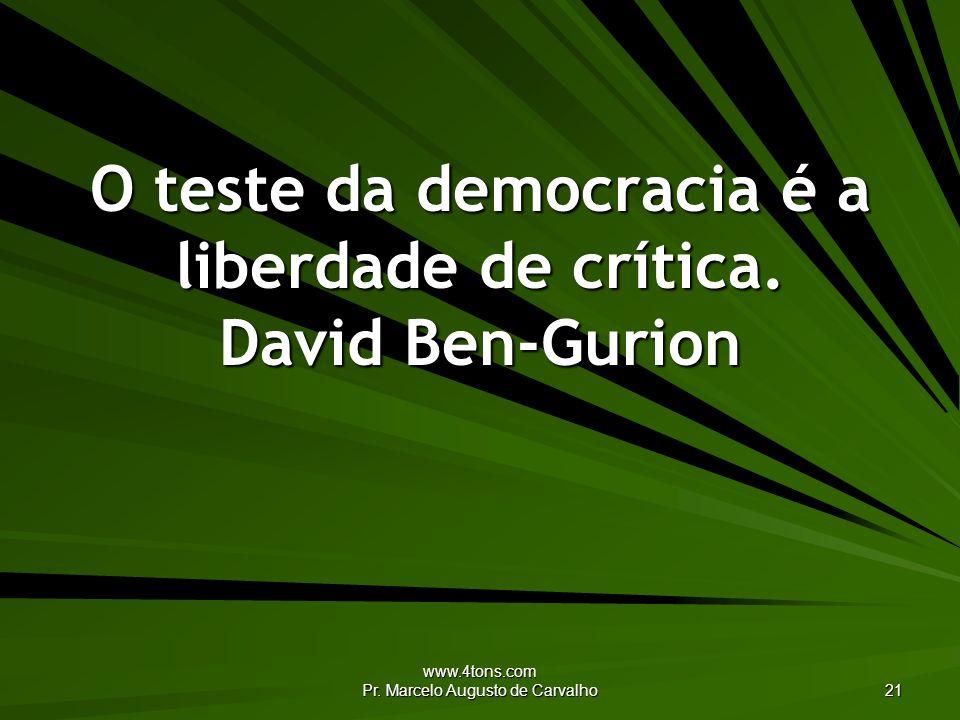 www.4tons.com Pr. Marcelo Augusto de Carvalho 21 O teste da democracia é a liberdade de crítica. David Ben-Gurion