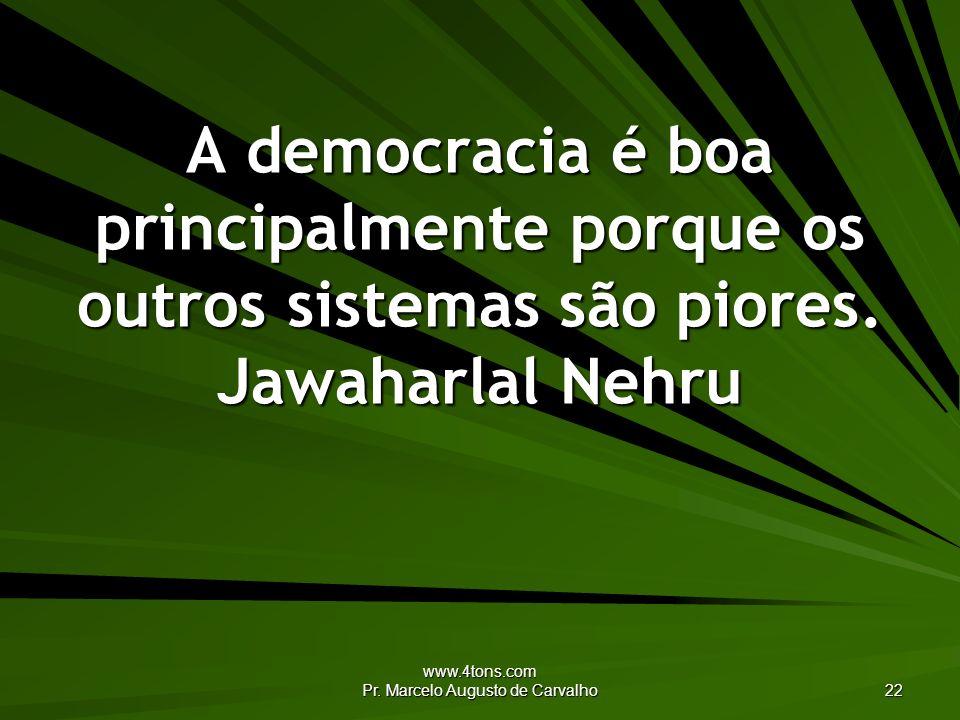 www.4tons.com Pr. Marcelo Augusto de Carvalho 22 A democracia é boa principalmente porque os outros sistemas são piores. Jawaharlal Nehru