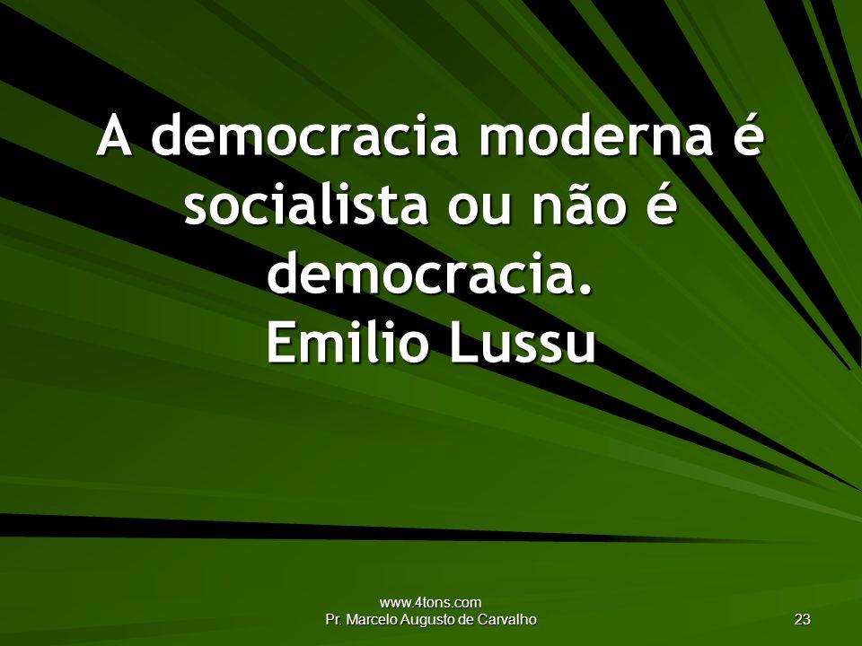 www.4tons.com Pr. Marcelo Augusto de Carvalho 23 A democracia moderna é socialista ou não é democracia. Emilio Lussu