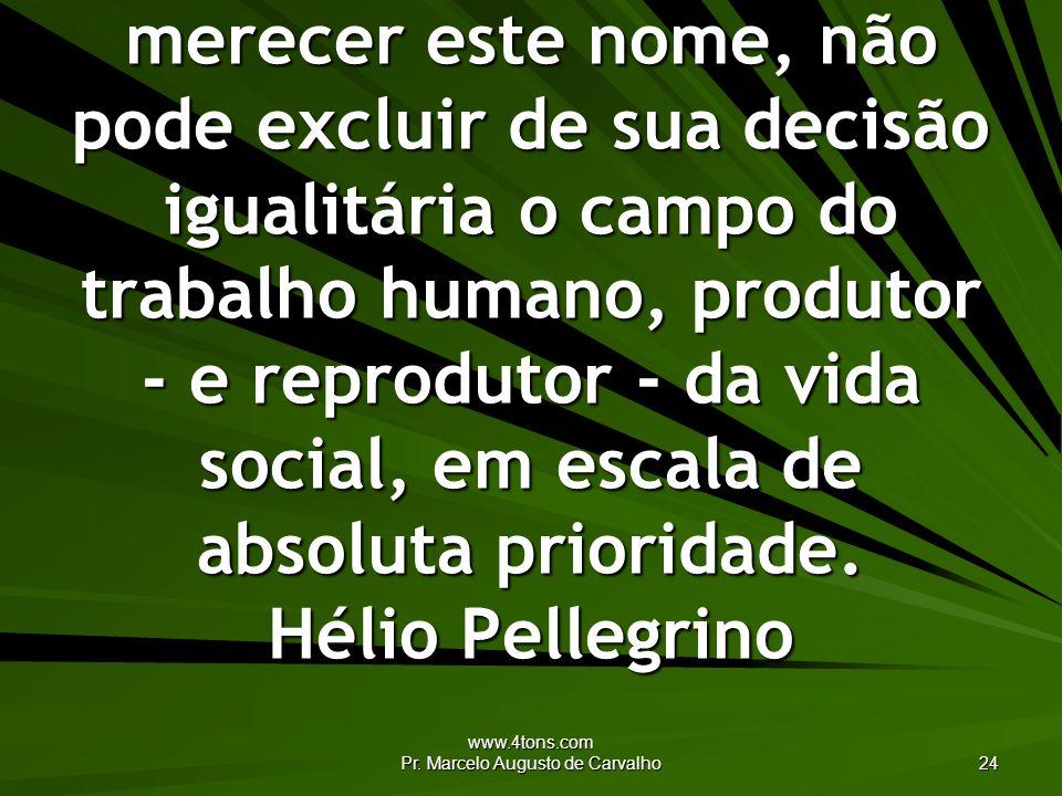 www.4tons.com Pr. Marcelo Augusto de Carvalho 24 A democracia, para merecer este nome, não pode excluir de sua decisão igualitária o campo do trabalho