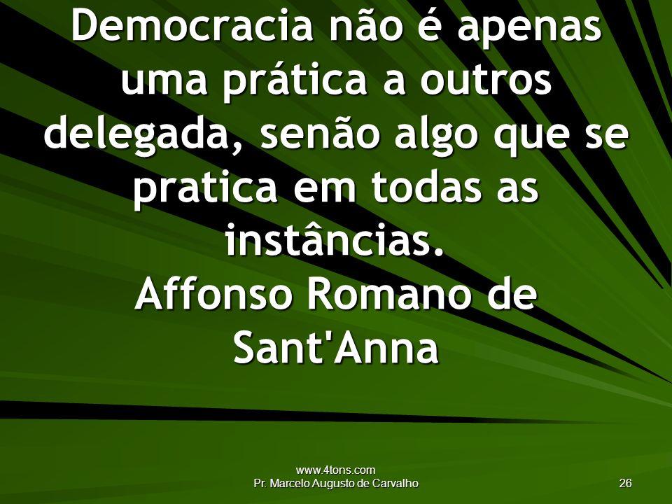 www.4tons.com Pr. Marcelo Augusto de Carvalho 26 Democracia não é apenas uma prática a outros delegada, senão algo que se pratica em todas as instânci