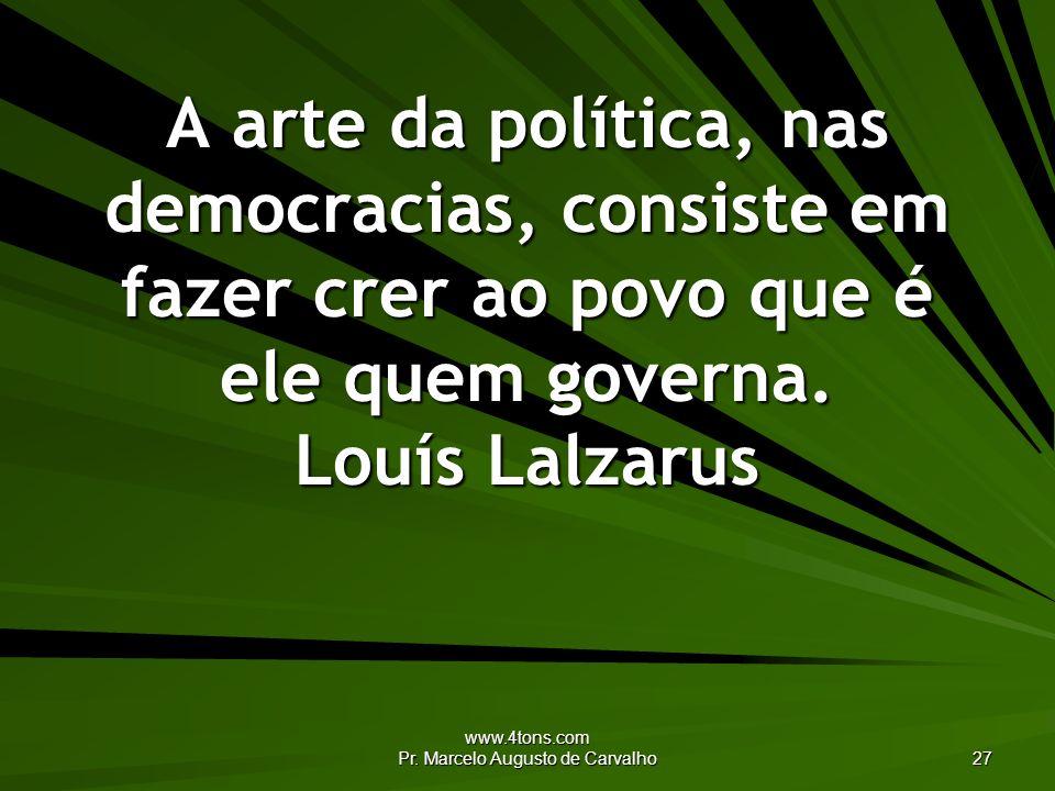 www.4tons.com Pr. Marcelo Augusto de Carvalho 27 A arte da política, nas democracias, consiste em fazer crer ao povo que é ele quem governa. Louís Lal