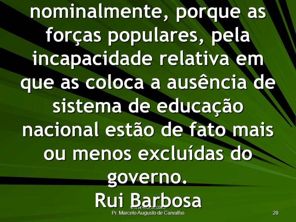 www.4tons.com Pr. Marcelo Augusto de Carvalho 28 A democracia que não existe entre nós senão nominalmente, porque as forças populares, pela incapacida