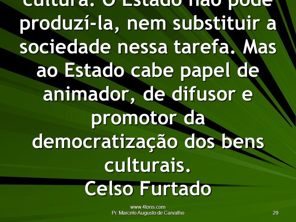 www.4tons.com Pr. Marcelo Augusto de Carvalho 29 A sociedade é que produz cultura. O Estado não pode produzí-la, nem substituir a sociedade nessa tare