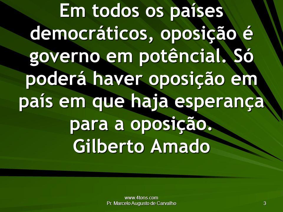 www.4tons.com Pr. Marcelo Augusto de Carvalho 3 Em todos os países democráticos, oposição é governo em potêncial. Só poderá haver oposição em país em