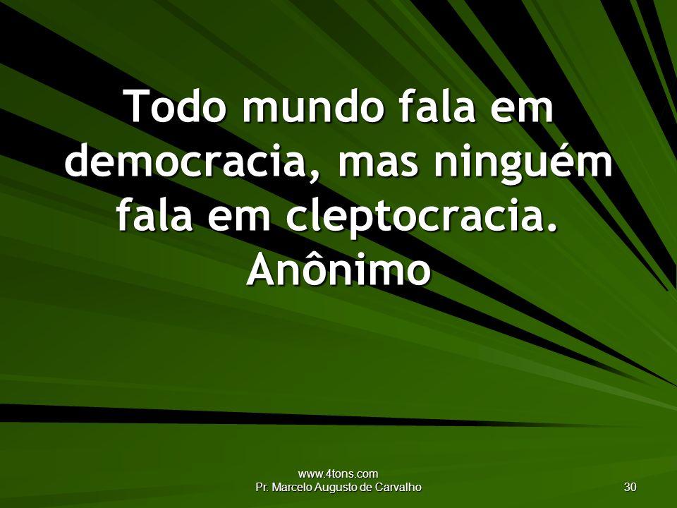 www.4tons.com Pr. Marcelo Augusto de Carvalho 30 Todo mundo fala em democracia, mas ninguém fala em cleptocracia. Anônimo