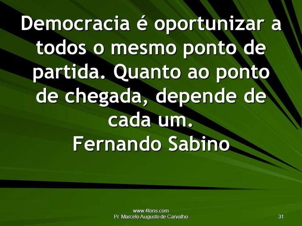 www.4tons.com Pr. Marcelo Augusto de Carvalho 31 Democracia é oportunizar a todos o mesmo ponto de partida. Quanto ao ponto de chegada, depende de cad
