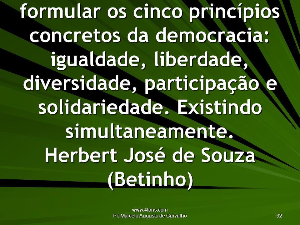 www.4tons.com Pr. Marcelo Augusto de Carvalho 32 A partir da ética é possível formular os cinco princípios concretos da democracia: igualdade, liberda