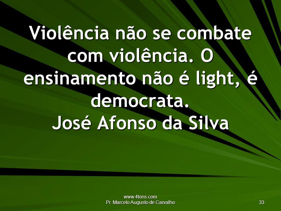 www.4tons.com Pr. Marcelo Augusto de Carvalho 33 Violência não se combate com violência. O ensinamento não é light, é democrata. José Afonso da Silva