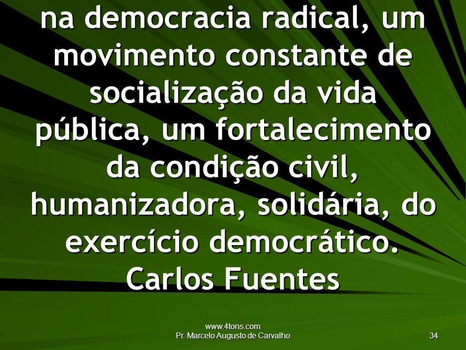 www.4tons.com Pr. Marcelo Augusto de Carvalho 34 A solução democrática está na democracia radical, um movimento constante de socialização da vida públ