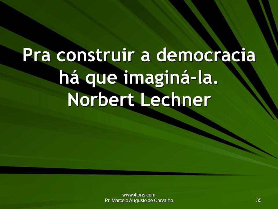 www.4tons.com Pr. Marcelo Augusto de Carvalho 35 Pra construir a democracia há que imaginá-la. Norbert Lechner