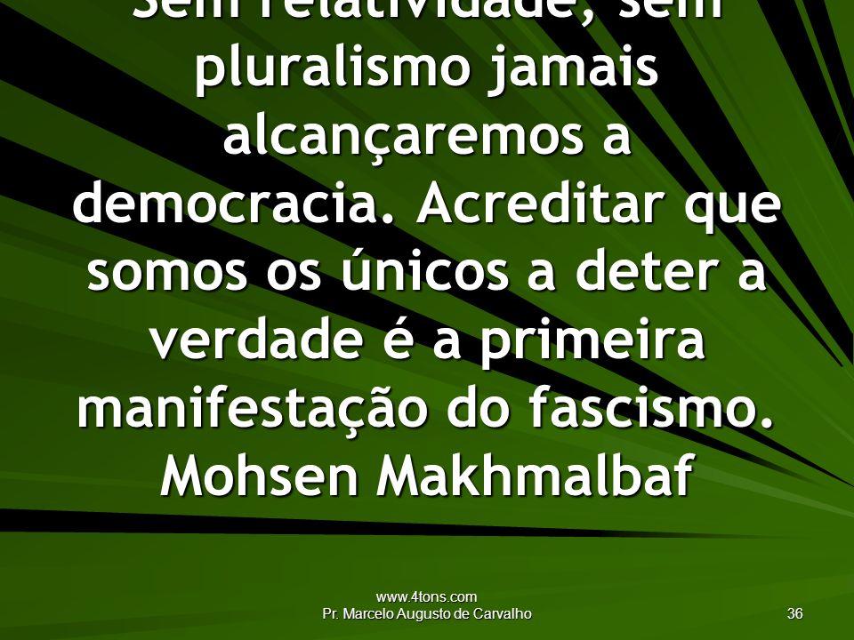 www.4tons.com Pr. Marcelo Augusto de Carvalho 36 Sem relatividade, sem pluralismo jamais alcançaremos a democracia. Acreditar que somos os únicos a de