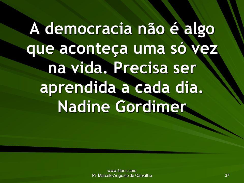 www.4tons.com Pr. Marcelo Augusto de Carvalho 37 A democracia não é algo que aconteça uma só vez na vida. Precisa ser aprendida a cada dia. Nadine Gor