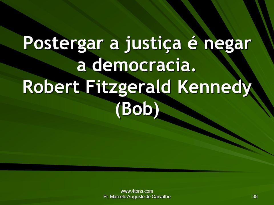 www.4tons.com Pr. Marcelo Augusto de Carvalho 38 Postergar a justiça é negar a democracia. Robert Fitzgerald Kennedy (Bob)