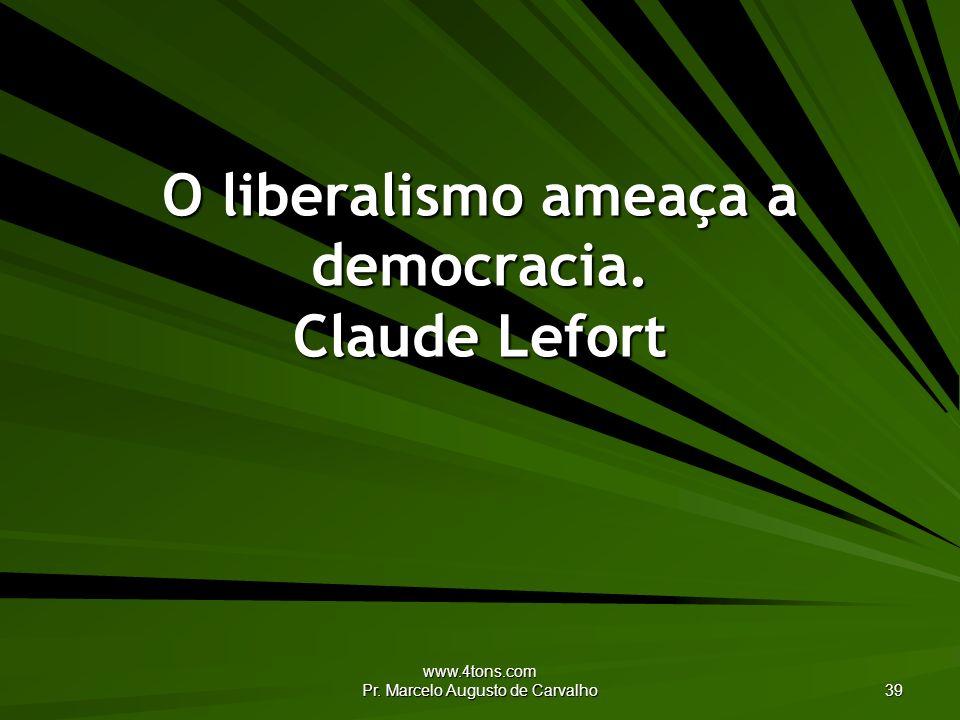 www.4tons.com Pr. Marcelo Augusto de Carvalho 39 O liberalismo ameaça a democracia. Claude Lefort