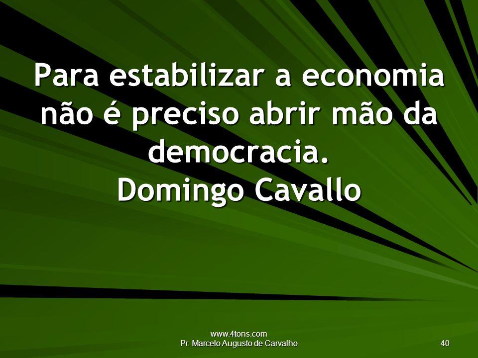 www.4tons.com Pr. Marcelo Augusto de Carvalho 40 Para estabilizar a economia não é preciso abrir mão da democracia. Domingo Cavallo