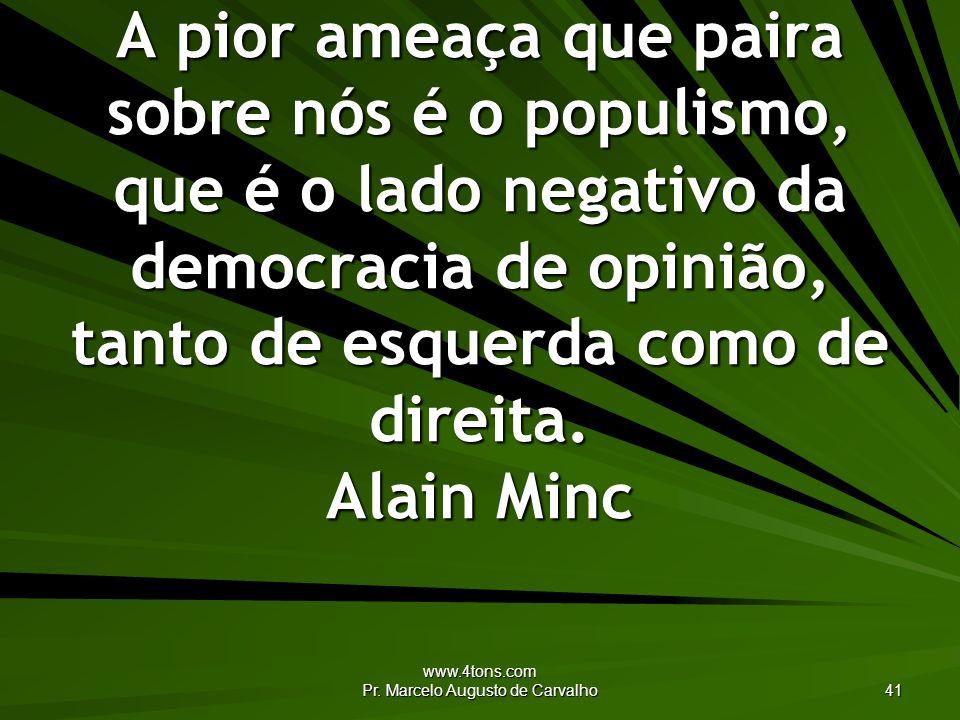www.4tons.com Pr. Marcelo Augusto de Carvalho 41 A pior ameaça que paira sobre nós é o populismo, que é o lado negativo da democracia de opinião, tant