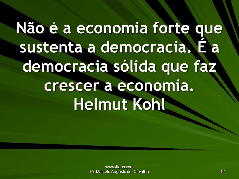 www.4tons.com Pr. Marcelo Augusto de Carvalho 42 Não é a economia forte que sustenta a democracia. É a democracia sólida que faz crescer a economia. H