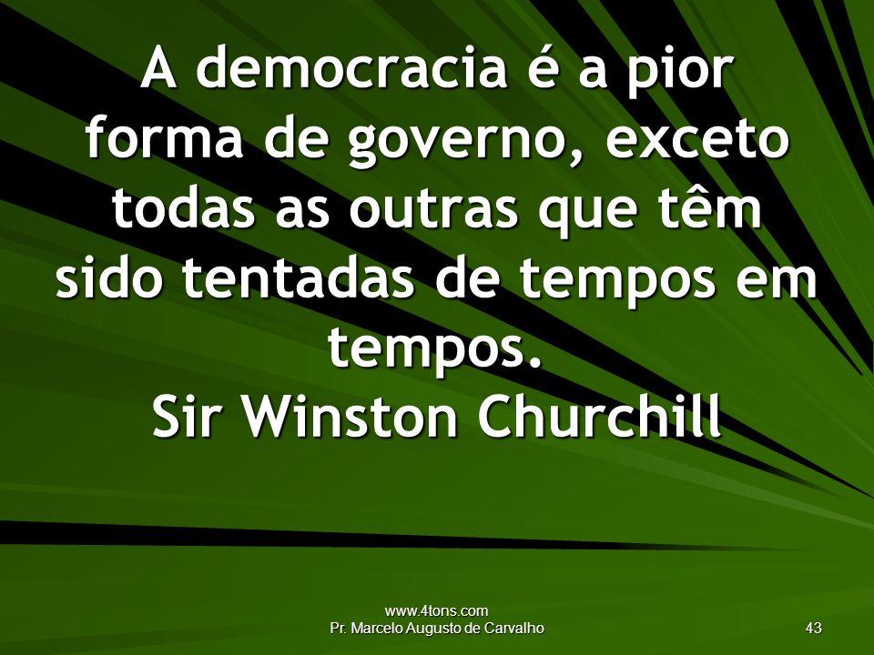 www.4tons.com Pr. Marcelo Augusto de Carvalho 43 A democracia é a pior forma de governo, exceto todas as outras que têm sido tentadas de tempos em tem