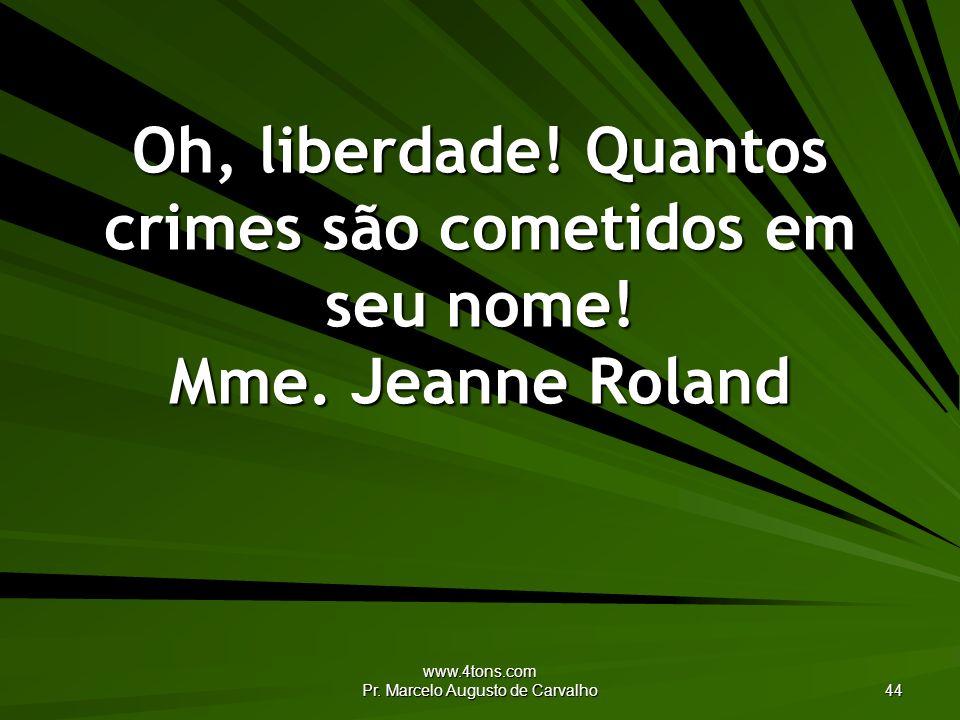 www.4tons.com Pr. Marcelo Augusto de Carvalho 44 Oh, liberdade! Quantos crimes são cometidos em seu nome! Mme. Jeanne Roland