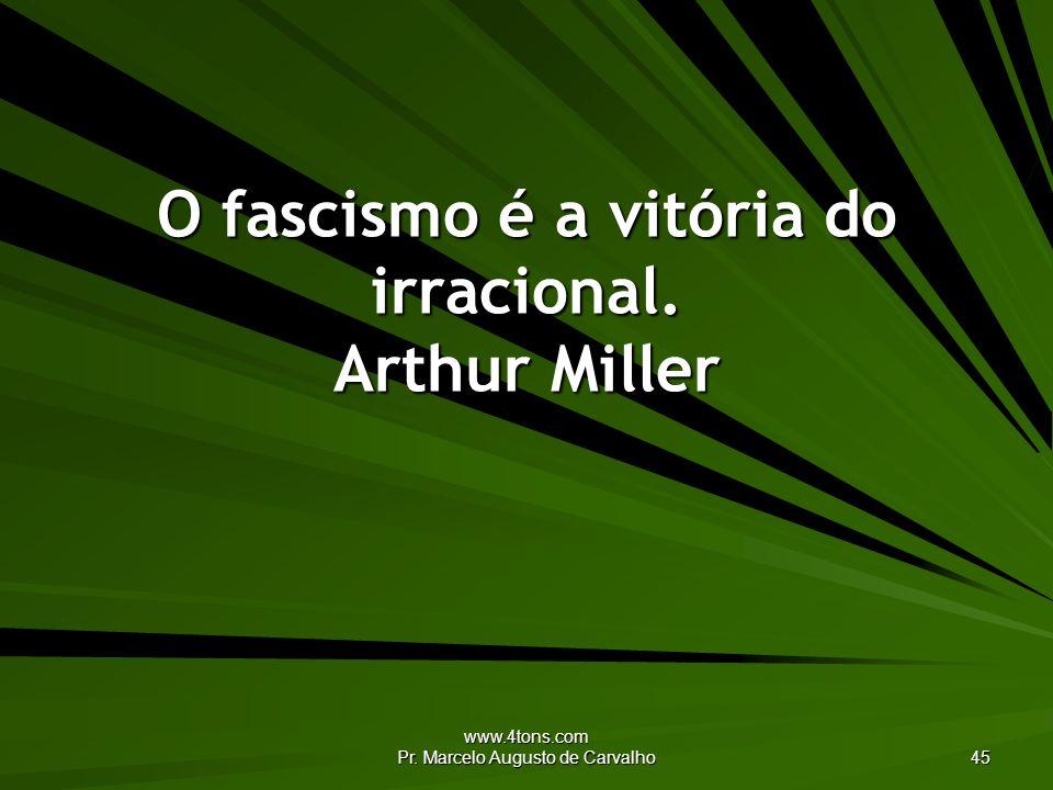 www.4tons.com Pr. Marcelo Augusto de Carvalho 45 O fascismo é a vitória do irracional. Arthur Miller