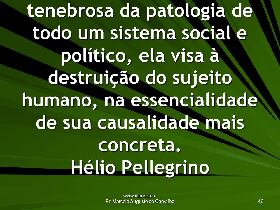www.4tons.com Pr. Marcelo Augusto de Carvalho 46 A tortura é expressão tenebrosa da patologia de todo um sistema social e político, ela visa à destrui