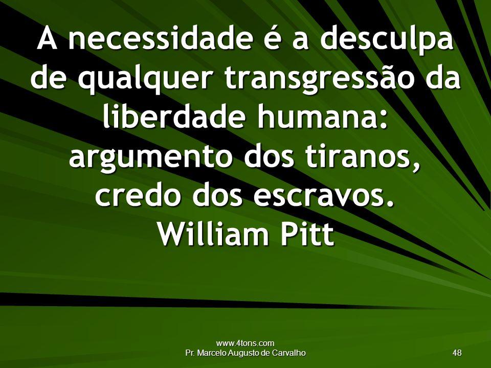 www.4tons.com Pr. Marcelo Augusto de Carvalho 48 A necessidade é a desculpa de qualquer transgressão da liberdade humana: argumento dos tiranos, credo
