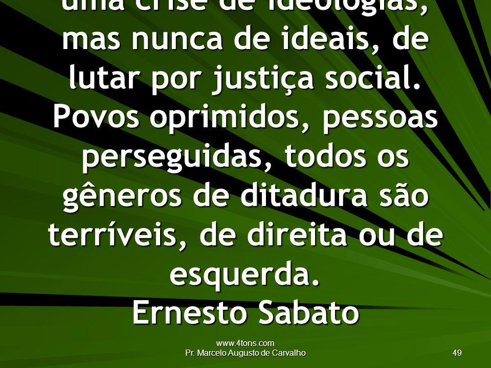 www.4tons.com Pr. Marcelo Augusto de Carvalho 49 Podemos estar enfrentando uma crise de ideologias, mas nunca de ideais, de lutar por justiça social.