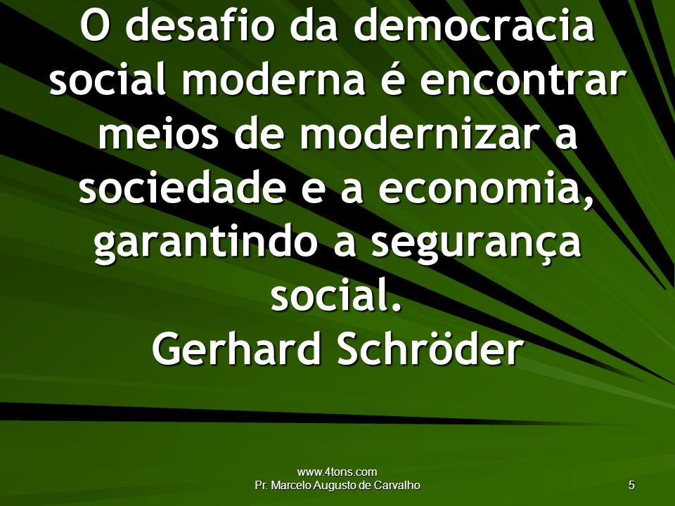 www.4tons.com Pr. Marcelo Augusto de Carvalho 5 O desafio da democracia social moderna é encontrar meios de modernizar a sociedade e a economia, garan