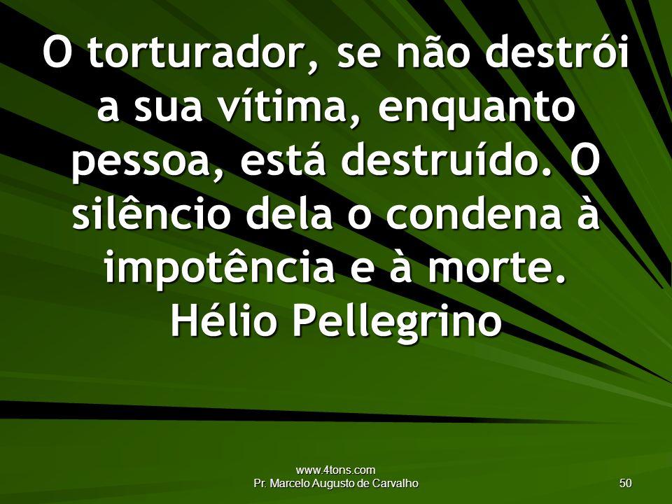 www.4tons.com Pr. Marcelo Augusto de Carvalho 50 O torturador, se não destrói a sua vítima, enquanto pessoa, está destruído. O silêncio dela o condena