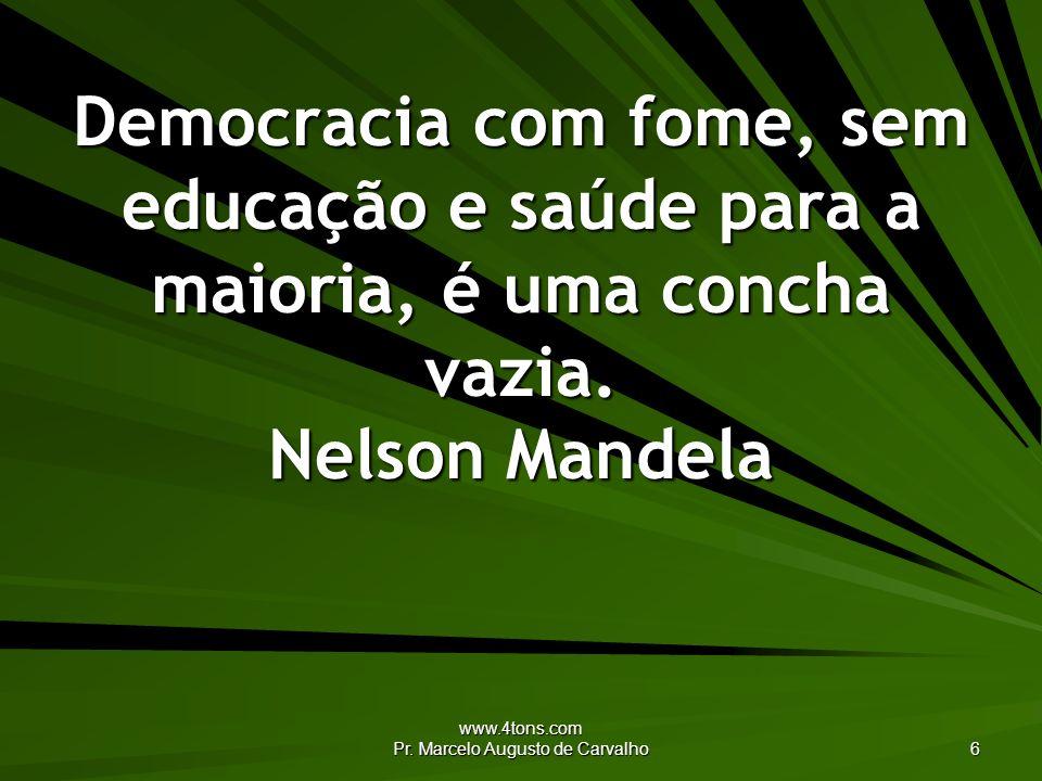 www.4tons.com Pr. Marcelo Augusto de Carvalho 6 Democracia com fome, sem educação e saúde para a maioria, é uma concha vazia. Nelson Mandela