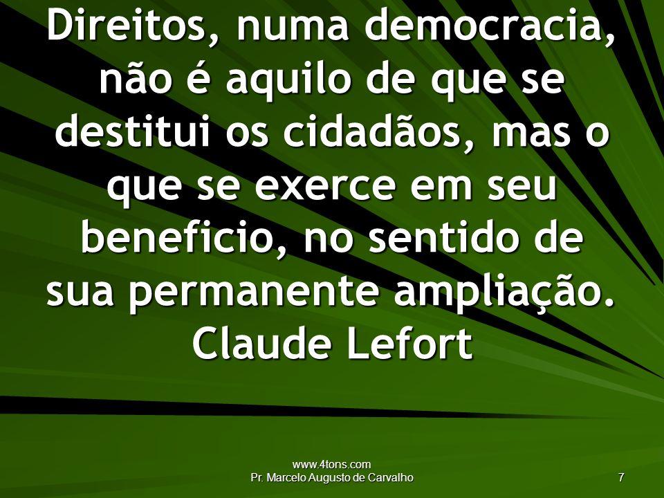 www.4tons.com Pr. Marcelo Augusto de Carvalho 7 Direitos, numa democracia, não é aquilo de que se destitui os cidadãos, mas o que se exerce em seu ben