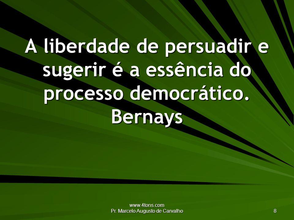 www.4tons.com Pr. Marcelo Augusto de Carvalho 8 A liberdade de persuadir e sugerir é a essência do processo democrático. Bernays