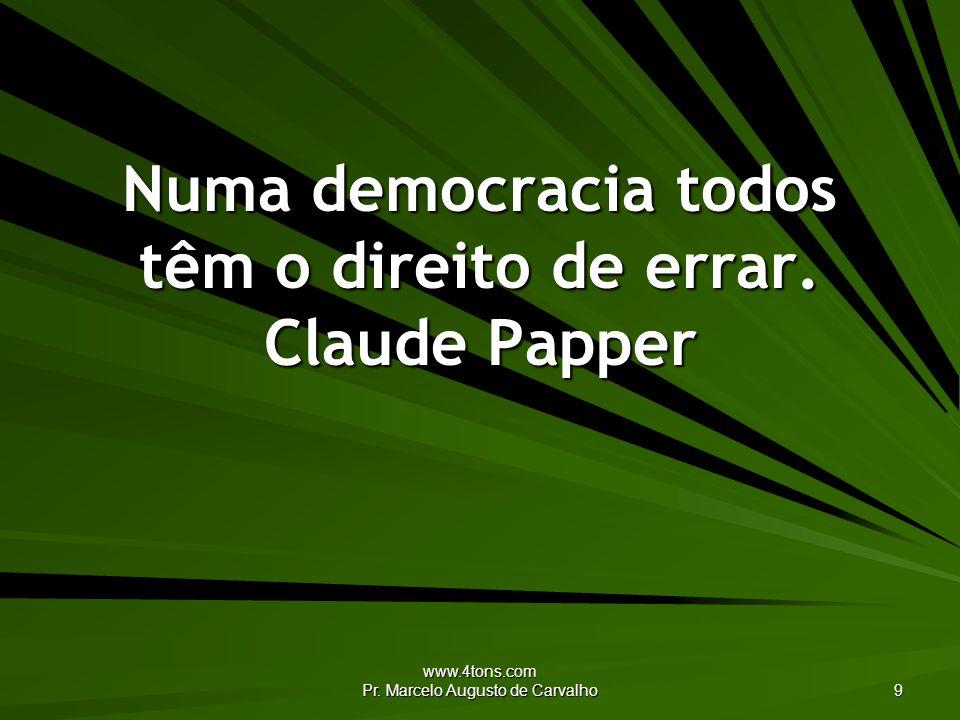 www.4tons.com Pr. Marcelo Augusto de Carvalho 9 Numa democracia todos têm o direito de errar. Claude Papper
