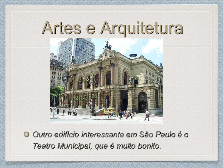 Artes e Arquitetura Outro edifício interessante em São Paulo é o Teatro Municipal, que é muito bonito.