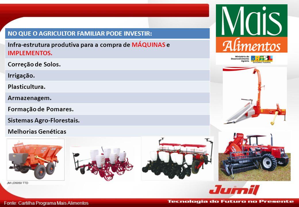 Fonte: Cartilha Programa Mais Alimentos NO QUE O AGRICULTOR FAMILIAR PODE INVESTIR: Infra-estrutura produtiva para a compra de MÁQUINAS e IMPLEMENTOS.
