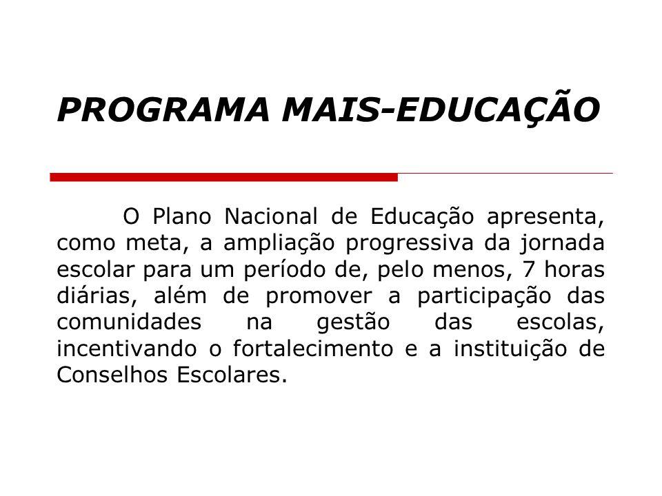 PROGRAMA MAIS-EDUCAÇÃO O Plano Nacional de Educação apresenta, como meta, a ampliação progressiva da jornada escolar para um período de, pelo menos, 7